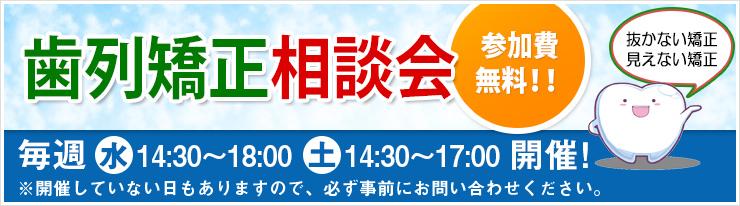 歯列矯正無料相談会 「毎週、水曜日、土曜日開催」 14:30~18:00 ※開催したいない日もありますので、必ず事前にお問い合わせください。